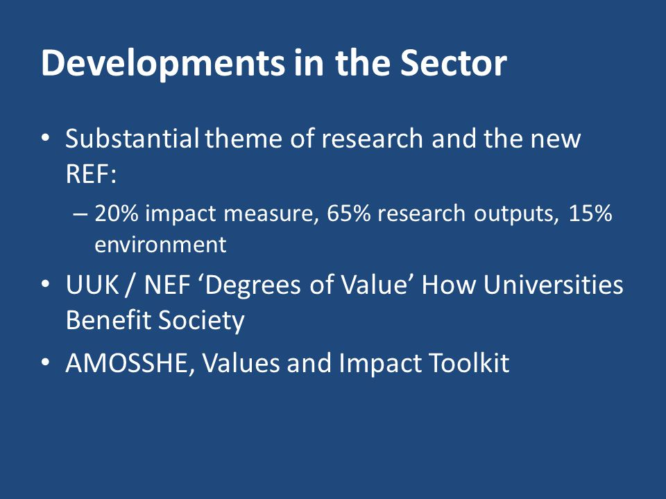 Developments in the Sector Substantial theme of research and the new REF: – 20% impact measure, 65% research outputs, 15% environment UUK / NEF 'Degrees of Value' How Universities Benefit Society AMOSSHE, Values and Impact Toolkit