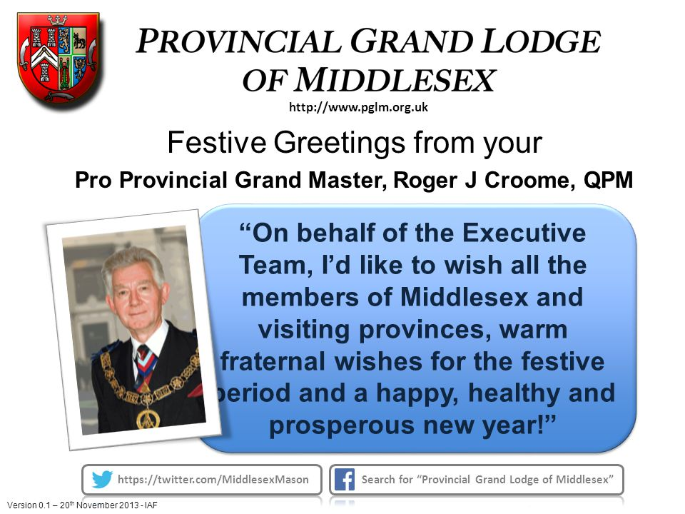 On behalf of the Executive Team, I'd like to wish all the members of Middlesex and visiting provinces, warm fraternal wishes for the festive period and a happy, healthy and prosperous new year! http://www.pglm.org.uk Festive Greetings from your Pro Provincial Grand Master, Roger J Croome, QPM Version 0.1 – 20 th November 2013 - IAF