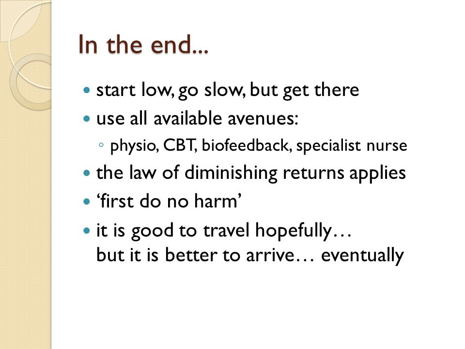 In the end... start low, go slow, but get there use all available avenues: ◦ physio, CBT, biofeedback, specialist nurse the law of diminishing returns