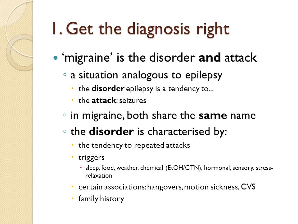 1. Get the diagnosis right 'migraine' is the disorder and attack ◦ a situation analogous to epilepsy  the disorder epilepsy is a tendency to...  the