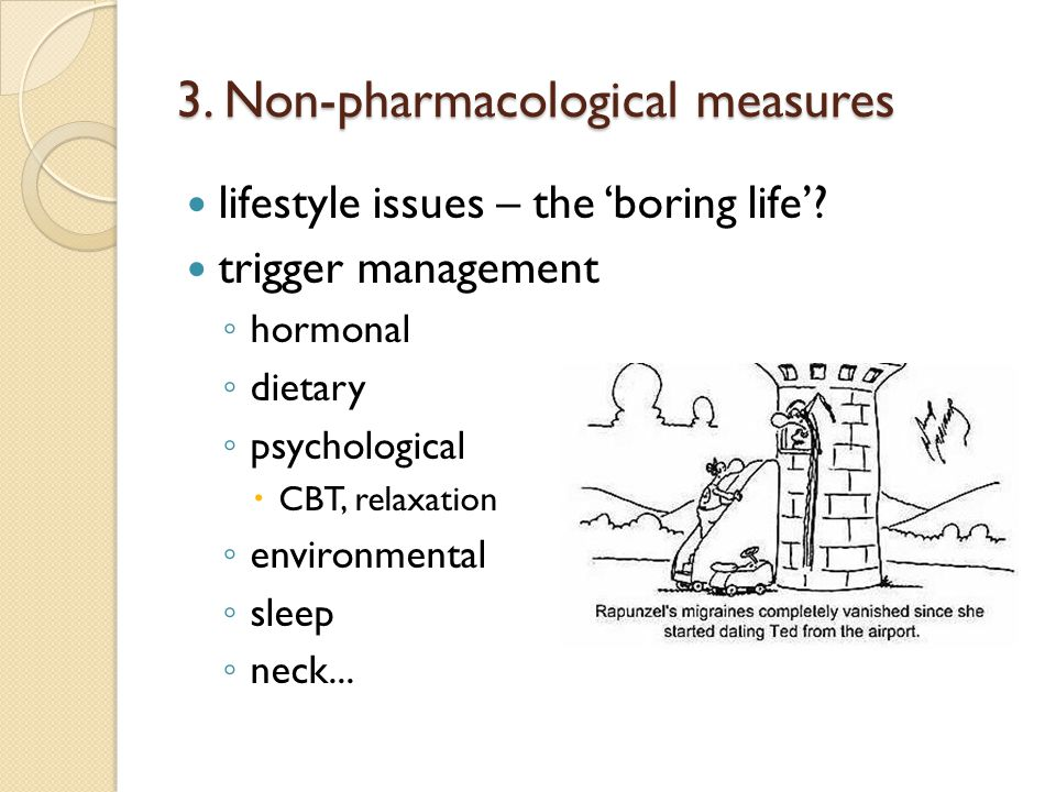 3. Non-pharmacological measures lifestyle issues – the 'boring life'? trigger management ◦ hormonal ◦ dietary ◦ psychological  CBT, relaxation ◦ envi