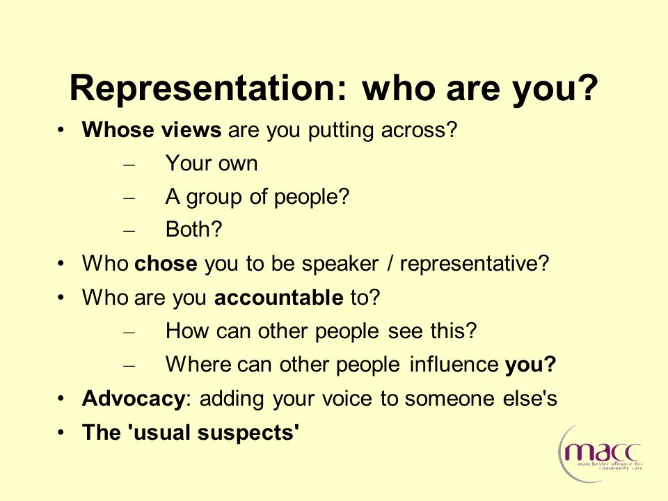 Representation: who are you. Whose views are you putting across.