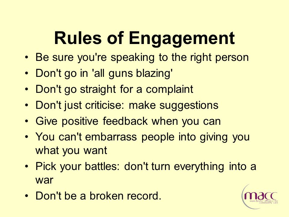 Rules of Engagement Be sure you re speaking to the right person Don t go in all guns blazing Don t go straight for a complaint Don t just criticise: make suggestions Give positive feedback when you can You can t embarrass people into giving you what you want Pick your battles: don t turn everything into a war Don t be a broken record.