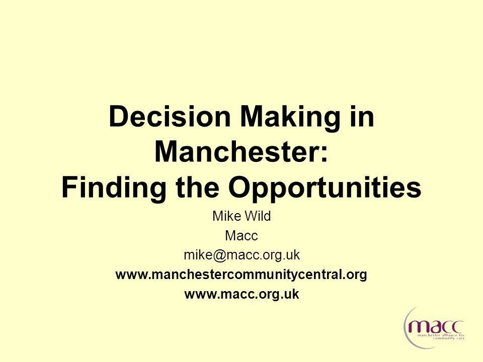 Decision Making in Manchester: Finding the Opportunities Mike Wild Macc mike@macc.org.uk www.manchestercommunitycentral.org www.macc.org.uk