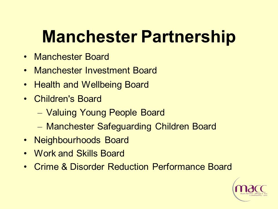 Manchester Partnership Manchester Board Manchester Investment Board Health and Wellbeing Board Children s Board – Valuing Young People Board – Manchester Safeguarding Children Board Neighbourhoods Board Work and Skills Board Crime & Disorder Reduction Performance Board