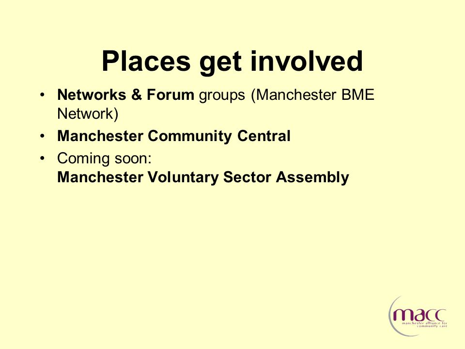 Places get involved Networks & Forum groups (Manchester BME Network) Manchester Community Central Coming soon: Manchester Voluntary Sector Assembly