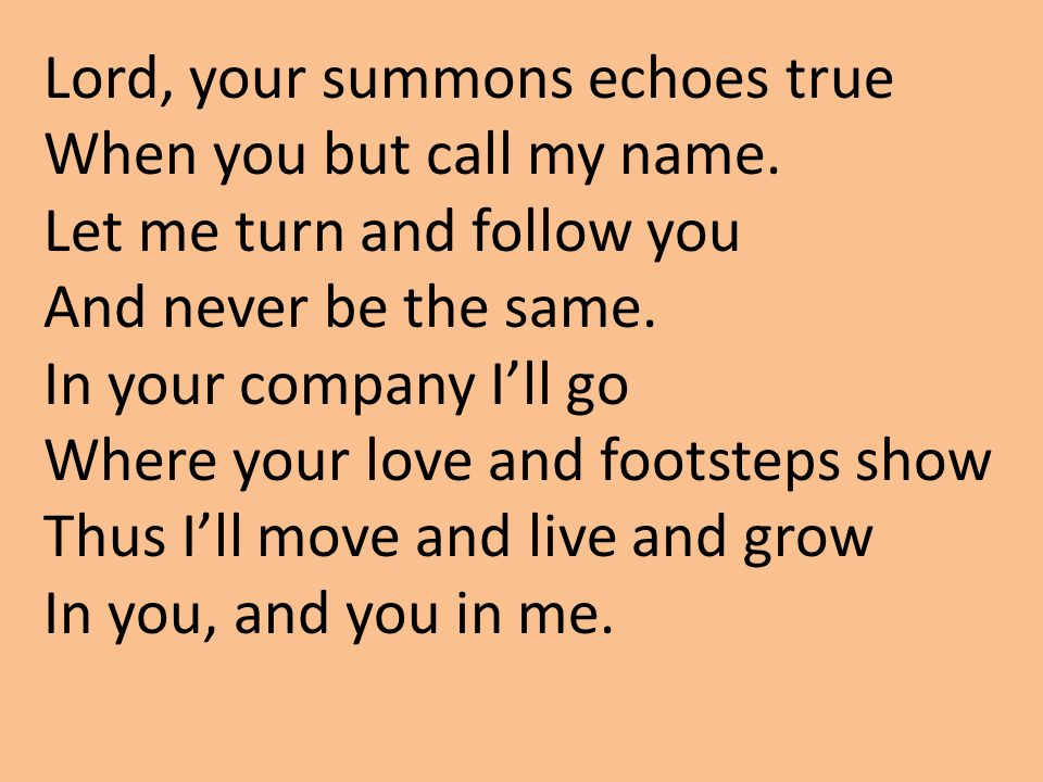 Lord, your summons echoes true When you but call my name.