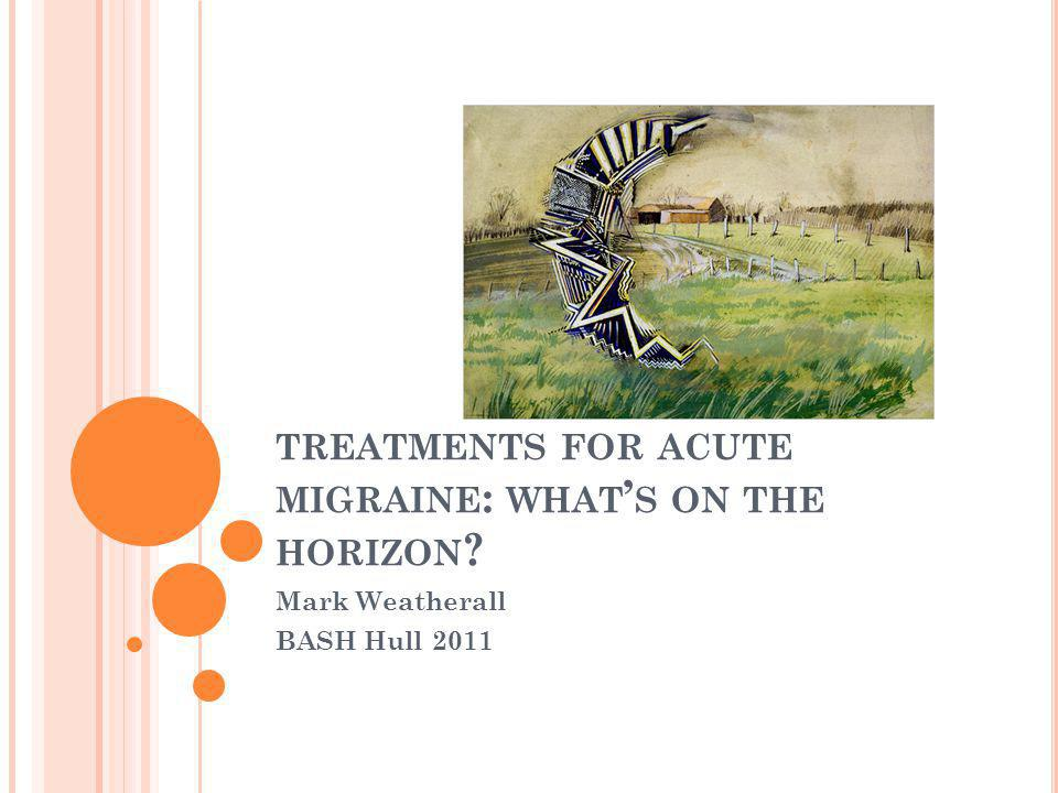 TREATMENTS FOR ACUTE MIGRAINE : WHAT ' S ON THE HORIZON ? Mark Weatherall BASH Hull 2011