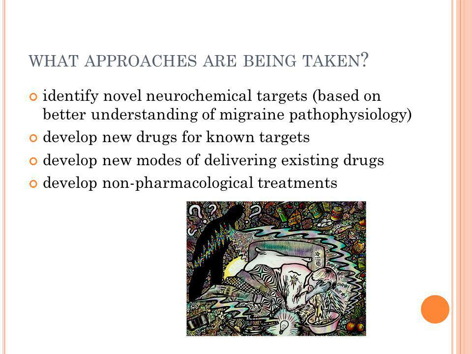 WHAT APPROACHES ARE BEING TAKEN ? identify novel neurochemical targets (based on better understanding of migraine pathophysiology) develop new drugs f