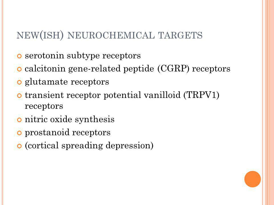 NEW ( ISH ) NEUROCHEMICAL TARGETS serotonin subtype receptors calcitonin gene-related peptide (CGRP) receptors glutamate receptors transient receptor potential vanilloid (TRPV1) receptors nitric oxide synthesis prostanoid receptors (cortical spreading depression)