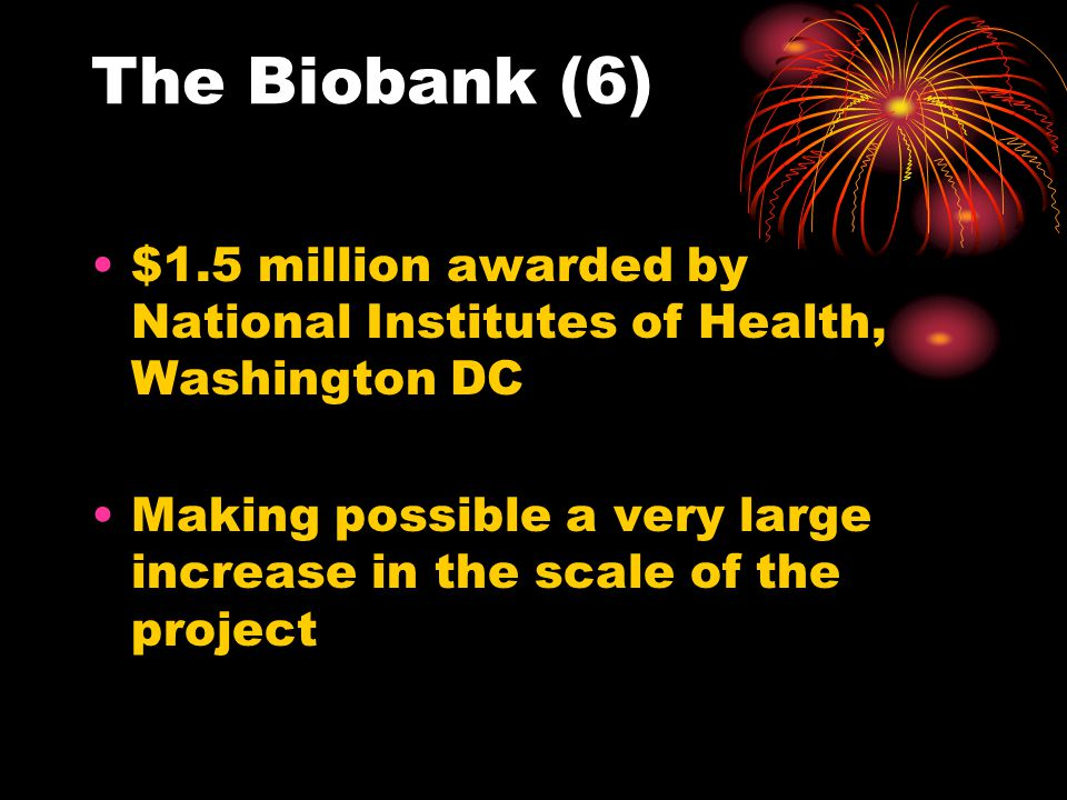 The Biobank (6) $1.5 million awarded by National Institutes of Health, Washington DC Making possible a very large increase in the scale of the project