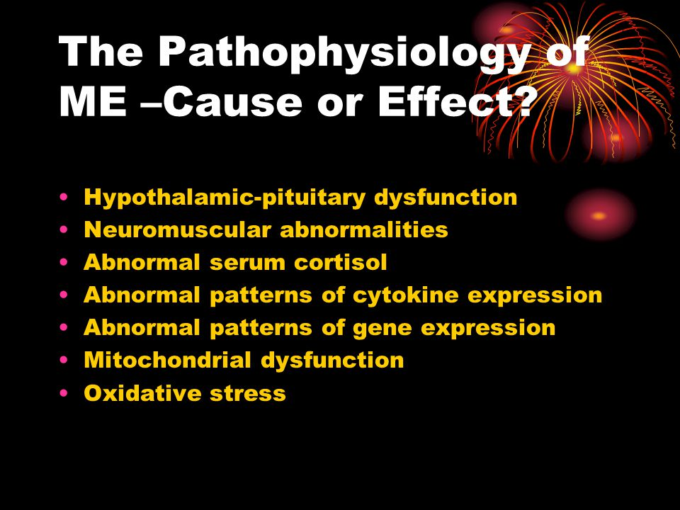 The Pathophysiology of ME –Cause or Effect.