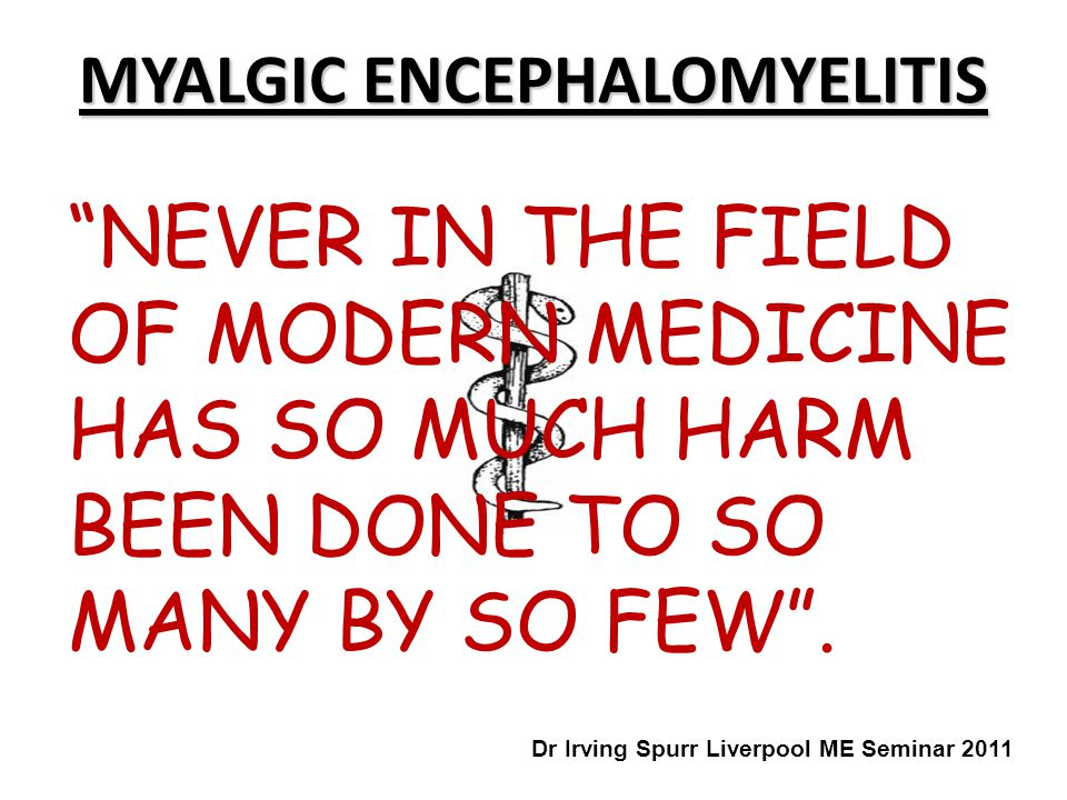 """""""NEVER IN THE FIELD OF MODERN MEDICINE HAS SO MUCH HARM BEEN DONE TO SO MANY BY SO FEW"""". MYALGIC ENCEPHALOMYELITIS Dr Irving Spurr Liverpool ME Semina"""