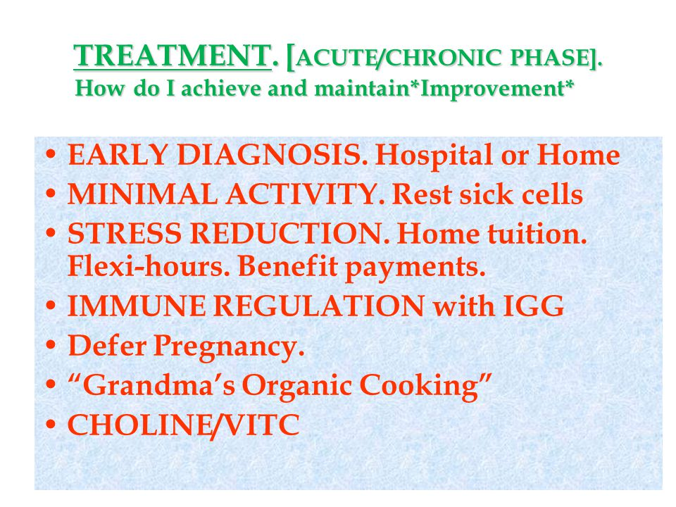 TREATMENT. [ ACUTE/CHRONIC PHASE]. How do I achieve and maintain*Improvement* EARLY DIAGNOSIS. Hospital or Home MINIMAL ACTIVITY. Rest sick cells STRE