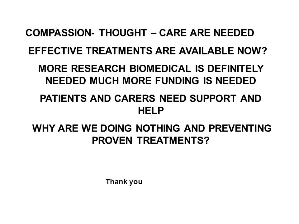 COMPASSION- THOUGHT – CARE ARE NEEDED EFFECTIVE TREATMENTS ARE AVAILABLE NOW? MORE RESEARCH BIOMEDICAL IS DEFINITELY NEEDED MUCH MORE FUNDING IS NEEDE