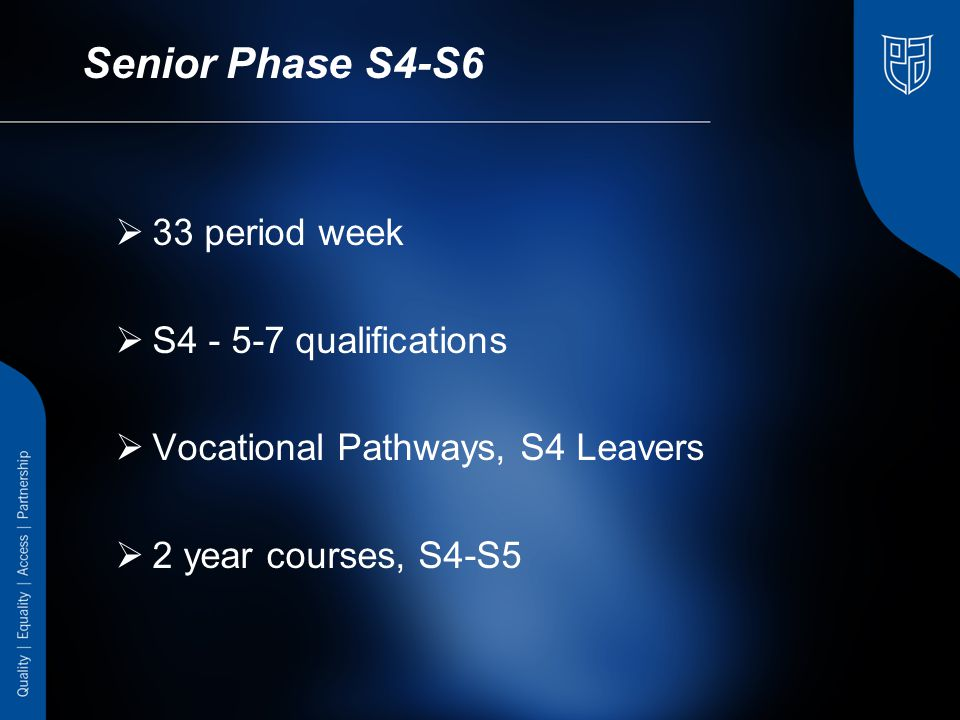 Senior Phase S4-S6  33 period week  S4 - 5-7 qualifications  Vocational Pathways, S4 Leavers  2 year courses, S4-S5