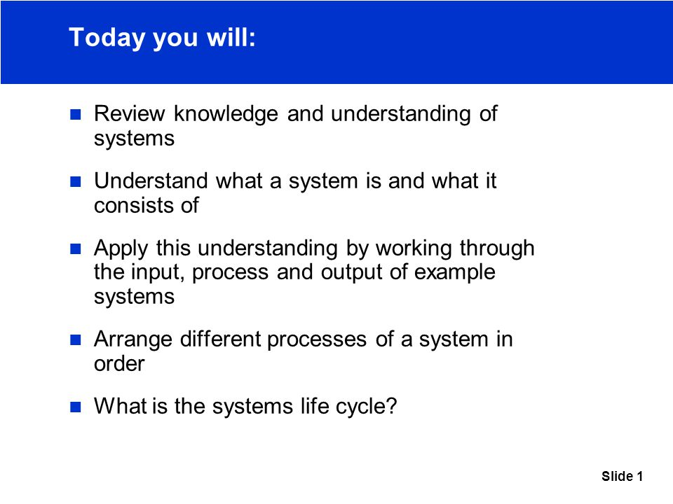 Slide 1 Today you will: Review knowledge and understanding of systems Understand what a system is and what it consists of Apply this understanding by working through the input, process and output of example systems Arrange different processes of a system in order What is the systems life cycle