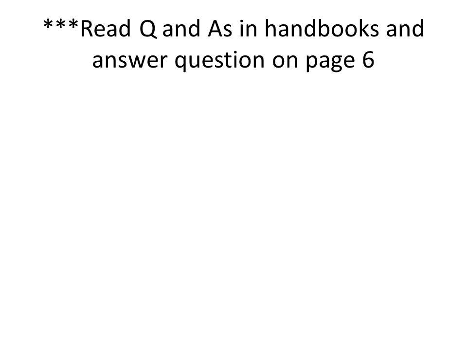 ***Read Q and As in handbooks and answer question on page 6