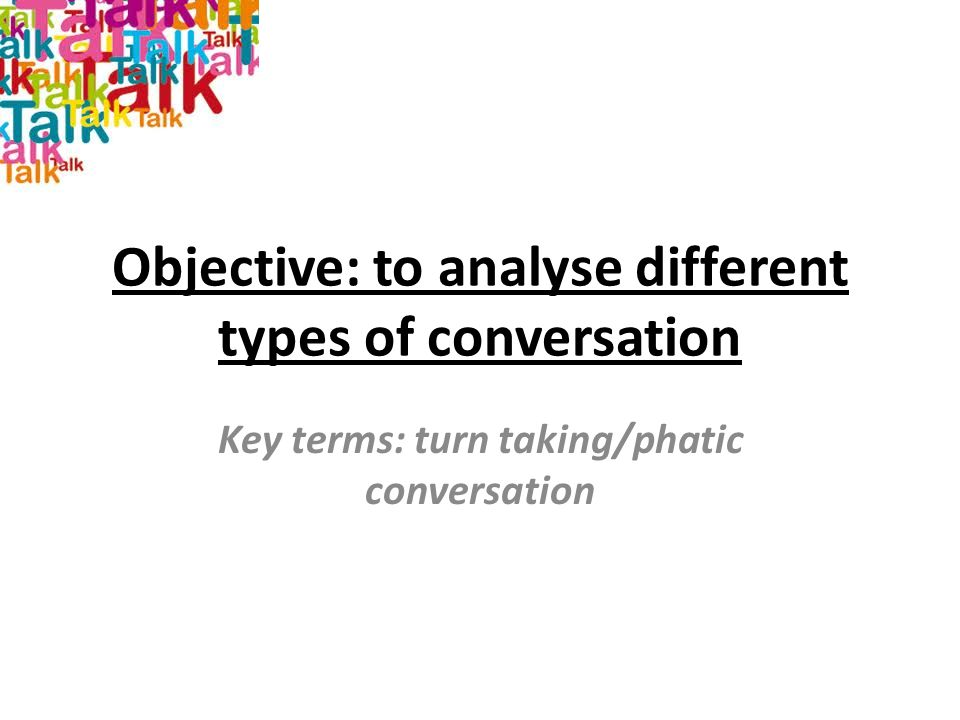 Objective: to analyse different types of conversation Key terms: turn taking/phatic conversation