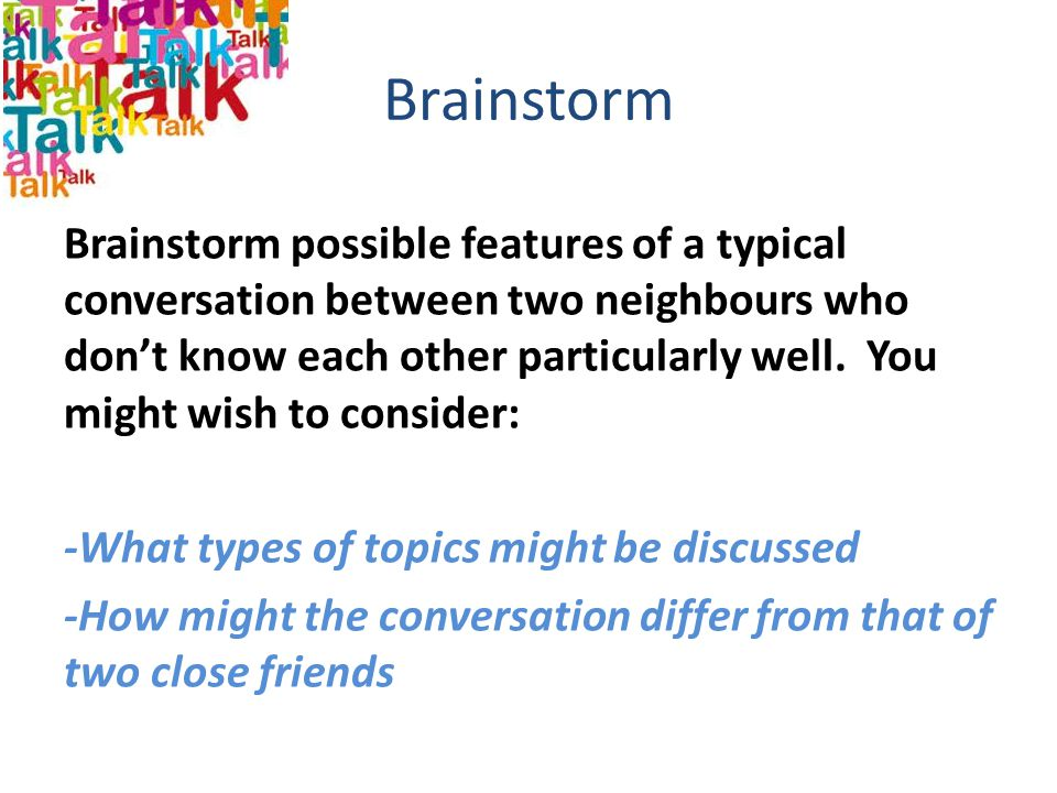 Brainstorm Brainstorm possible features of a typical conversation between two neighbours who don't know each other particularly well. You might wish t