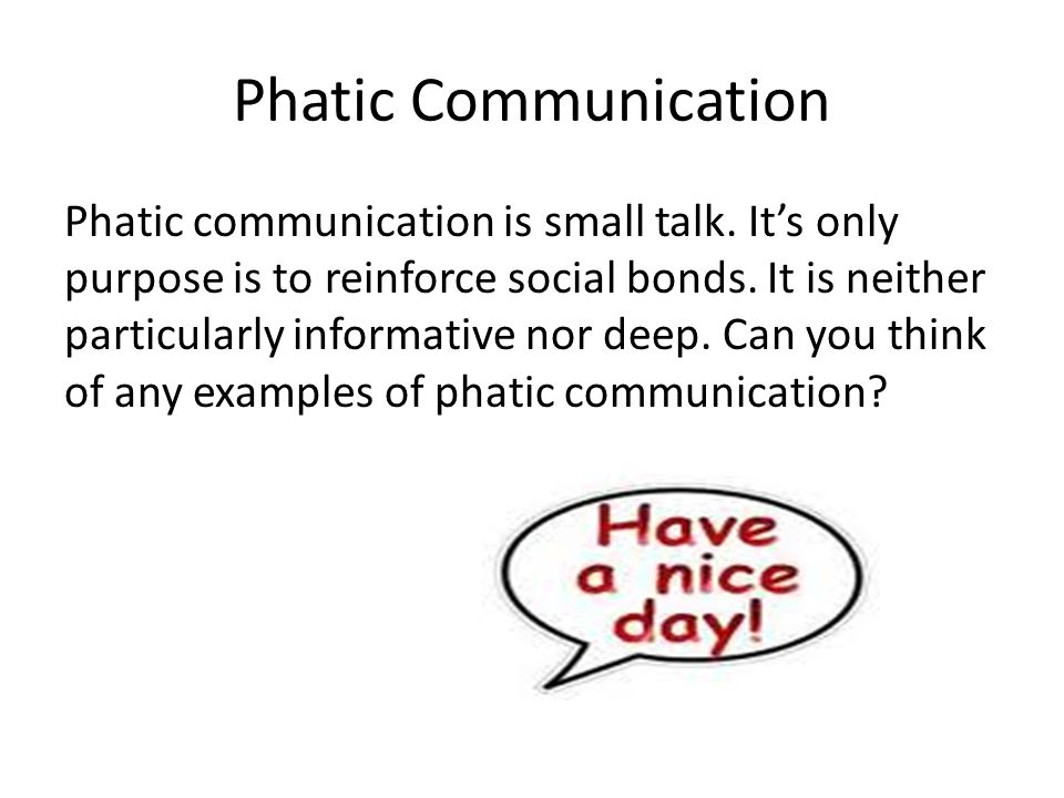 Phatic Communication Phatic communication is small talk. It's only purpose is to reinforce social bonds. It is neither particularly informative nor de