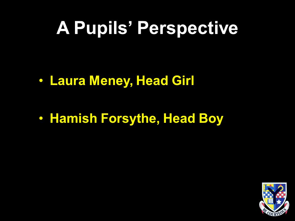 A Pupils' Perspective Laura Meney, Head Girl Hamish Forsythe, Head Boy
