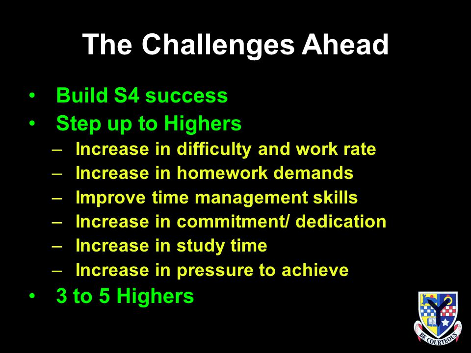 The Challenges Ahead Build S4 success Step up to Highers –Increase in difficulty and work rate –Increase in homework demands –Improve time management skills –Increase in commitment/ dedication –Increase in study time –Increase in pressure to achieve 3 to 5 Highers