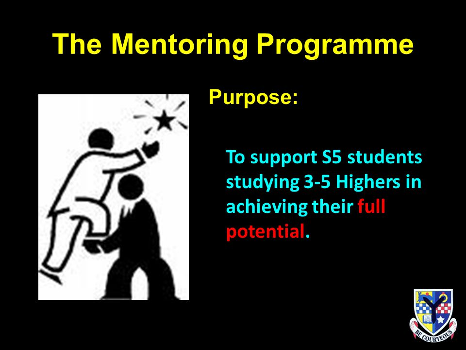 The Mentoring Programme Purpose: To support S5 students studying 3-5 Highers in achieving their full potential.
