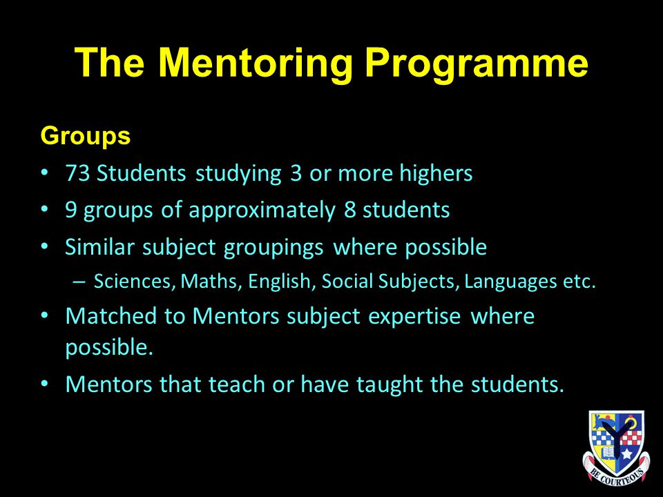 The Mentoring Programme Groups 73 Students studying 3 or more highers 9 groups of approximately 8 students Similar subject groupings where possible – Sciences, Maths, English, Social Subjects, Languages etc.