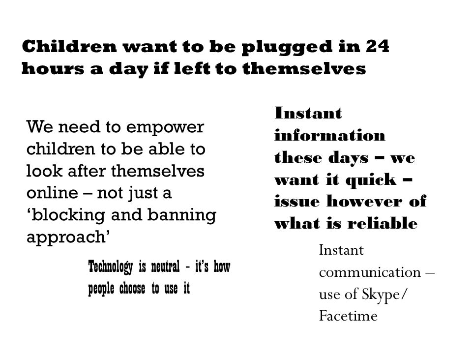 Children want to be plugged in 24 hours a day if left to themselves We need to empower children to be able to look after themselves online – not just a 'blocking and banning approach' Technology is neutral – it's how people choose to use it Instant information these days – we want it quick – issue however of what is reliable Instant communication – use of Skype/ Facetime