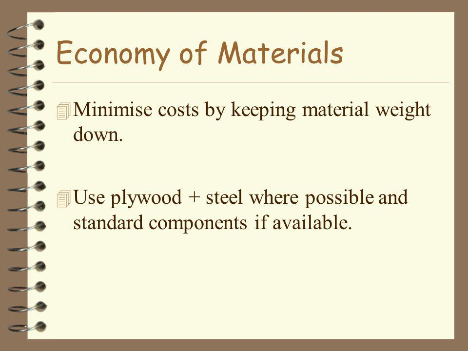Economy of Materials 4 Minimise costs by keeping material weight down. 4 Use plywood + steel where possible and standard components if available.
