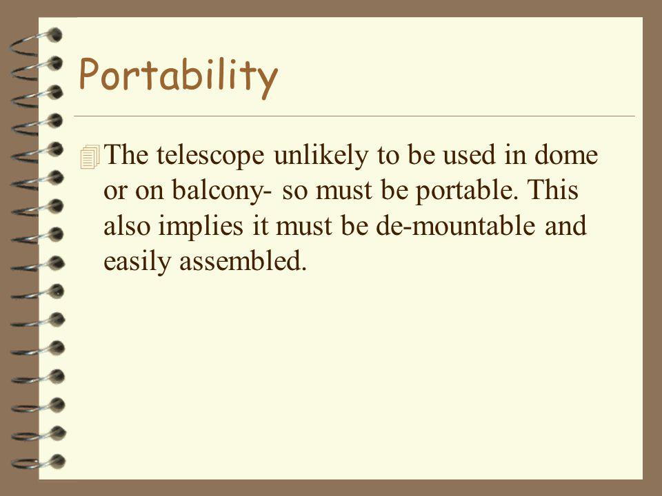 Portability 4 The telescope unlikely to be used in dome or on balcony- so must be portable. This also implies it must be de-mountable and easily assem