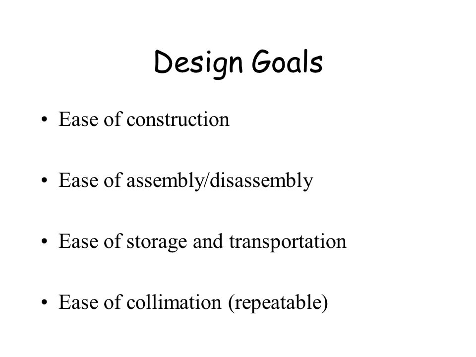 Design Goals Ease of construction Ease of assembly/disassembly Ease of storage and transportation Ease of collimation (repeatable)