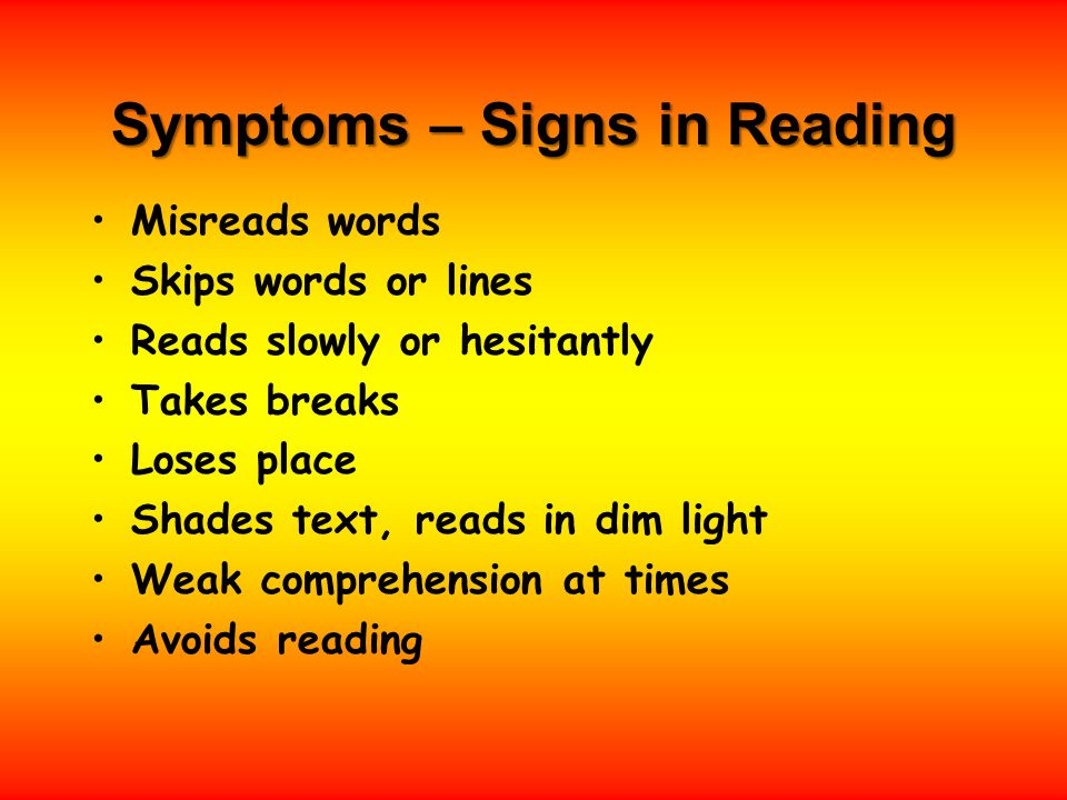 Symptoms – Signs in Reading Misreads words Skips words or lines Reads slowly or hesitantly Takes breaks Loses place Shades text, reads in dim light Weak comprehension at times Avoids reading