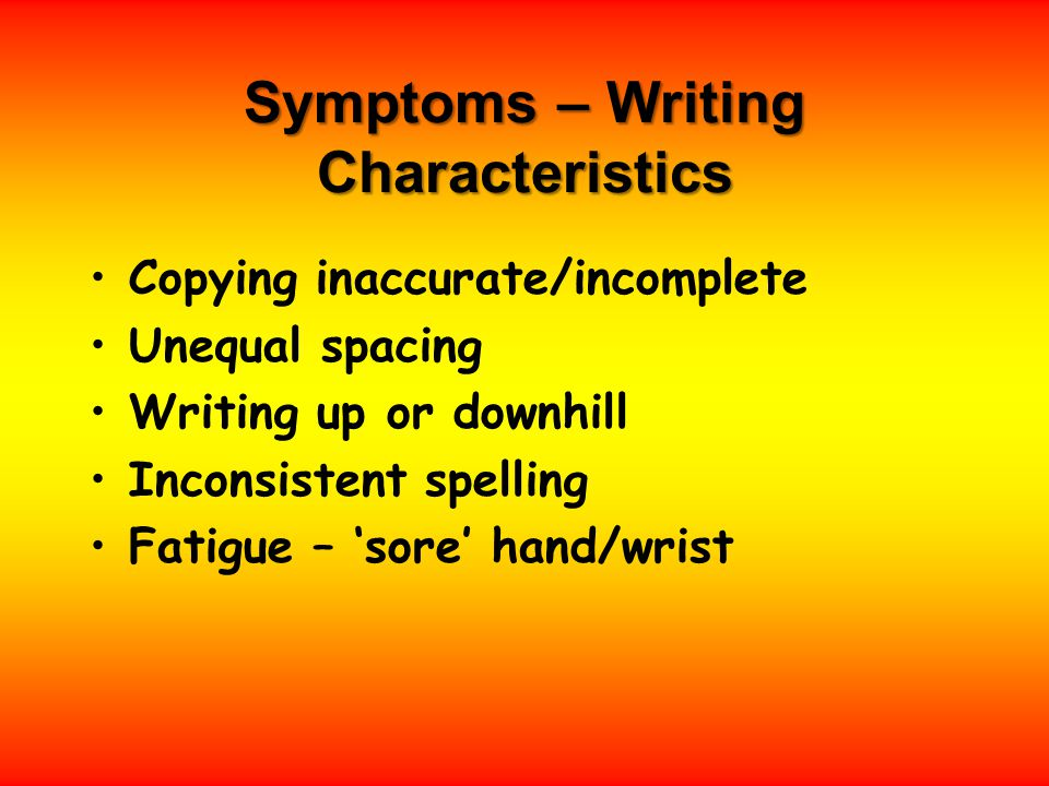 Symptoms – Writing Characteristics Copying inaccurate/incomplete Unequal spacing Writing up or downhill Inconsistent spelling Fatigue – 'sore' hand/wrist