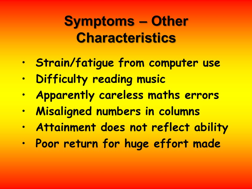 Symptoms – Other Characteristics Strain/fatigue from computer use Difficulty reading music Apparently careless maths errors Misaligned numbers in columns Attainment does not reflect ability Poor return for huge effort made