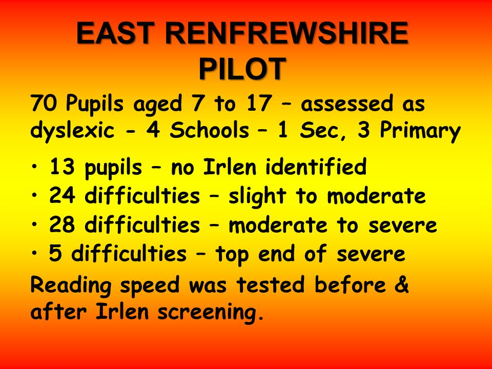 EAST RENFREWSHIRE PILOT 70 Pupils aged 7 to 17 – assessed as dyslexic - 4 Schools – 1 Sec, 3 Primary 13 pupils – no Irlen identified 24 difficulties – slight to moderate 28 difficulties – moderate to severe 5 difficulties – top end of severe Reading speed was tested before & after Irlen screening.