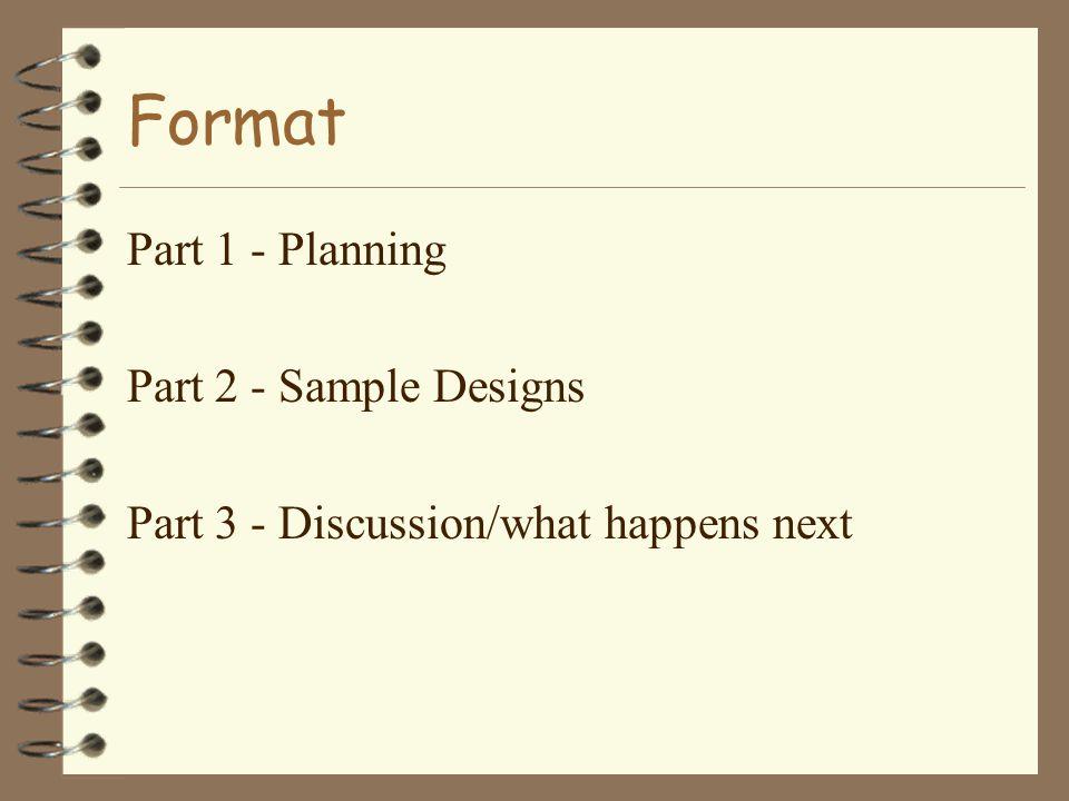 Format Part 1 - Planning Part 2 - Sample Designs Part 3 - Discussion/what happens next