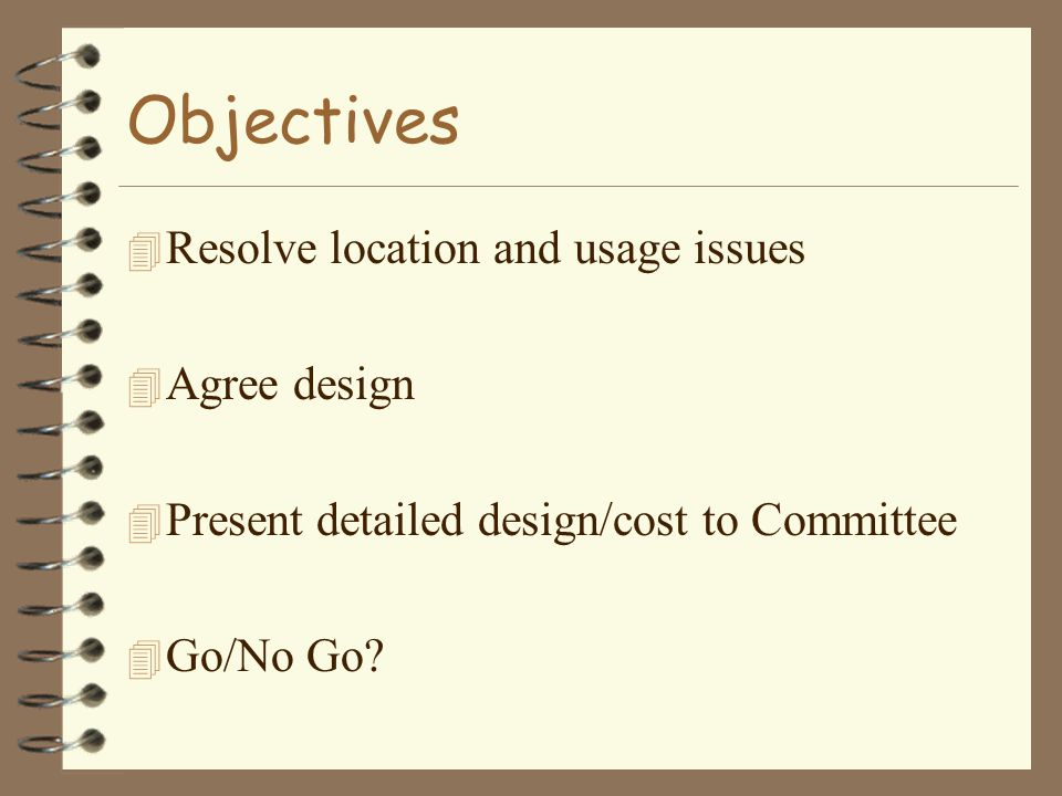 Objectives 4 Resolve location and usage issues 4 Agree design 4 Present detailed design/cost to Committee 4 Go/No Go?