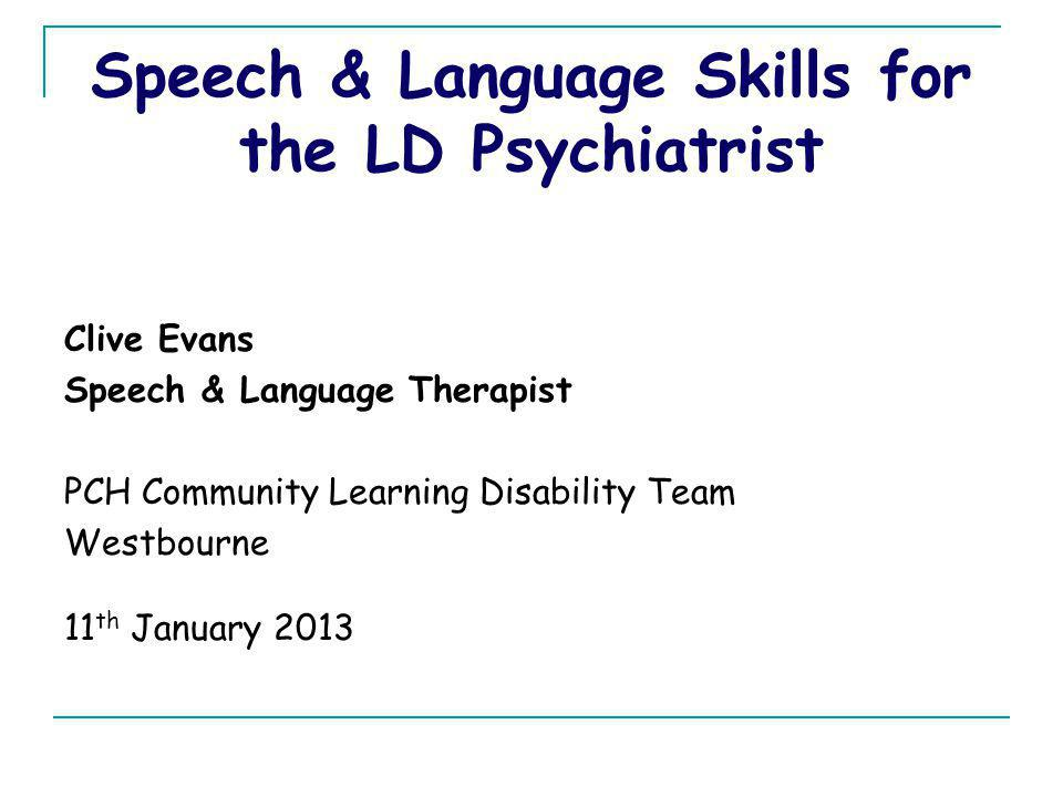 Speech & Language Skills for the LD Psychiatrist Clive Evans Speech & Language Therapist PCH Community Learning Disability Team Westbourne 11 th Janua
