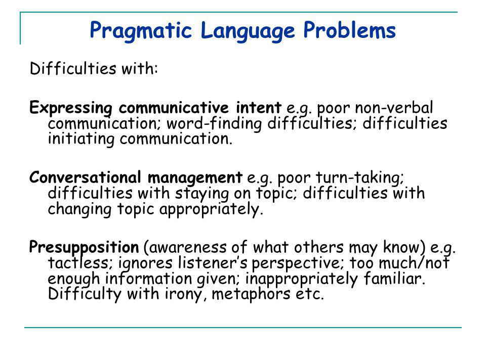 Pragmatic Language Problems Difficulties with: Expressing communicative intent e.g.