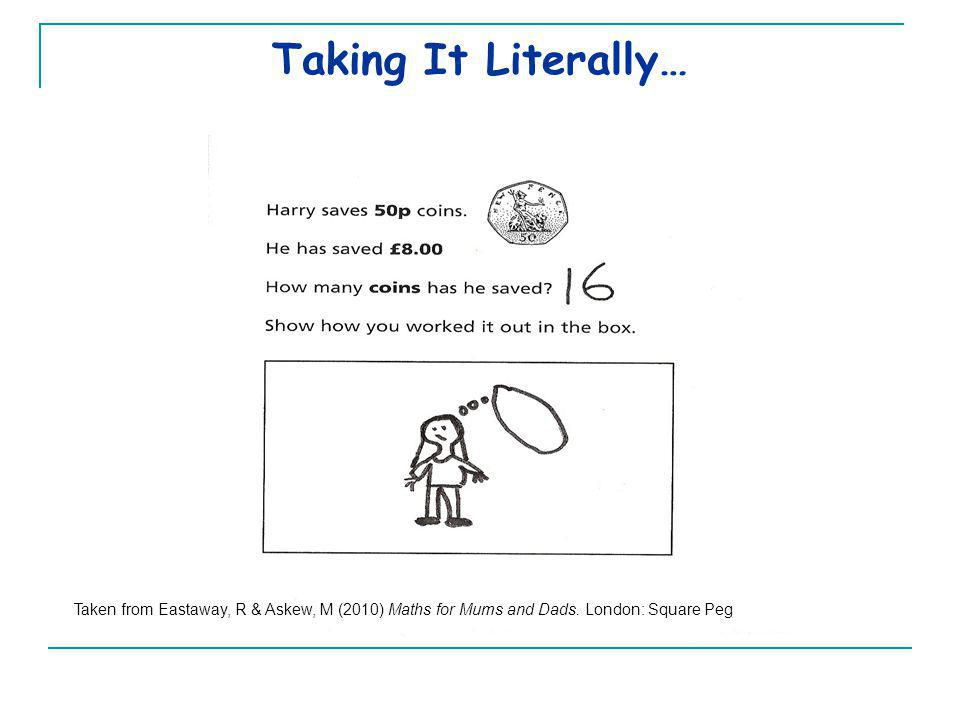 Taking It Literally… Taken from Eastaway, R & Askew, M (2010) Maths for Mums and Dads.