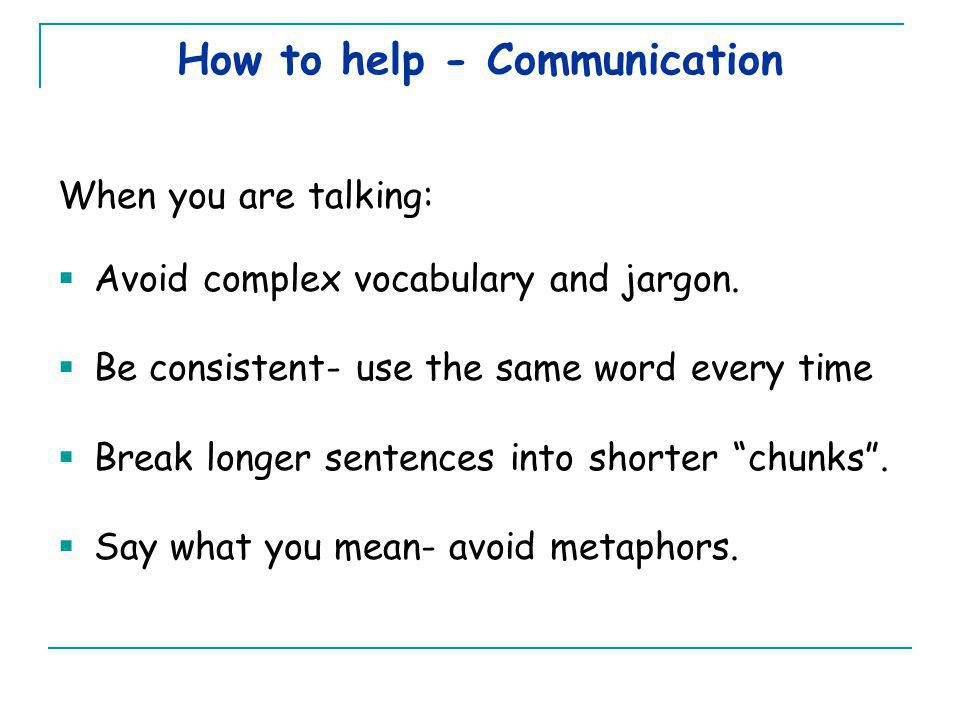 How to help - Communication When you are talking:  Avoid complex vocabulary and jargon.  Be consistent- use the same word every time  Break longer