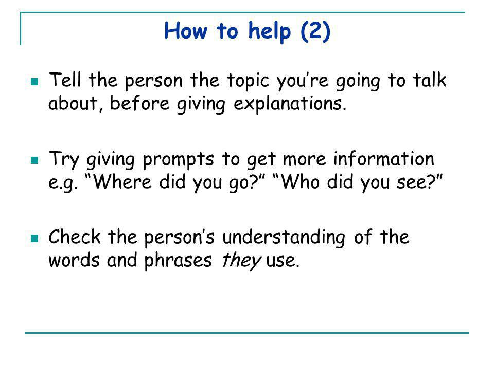 How to help (2) Tell the person the topic you're going to talk about, before giving explanations.