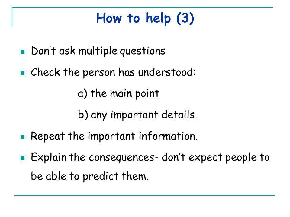 How to help (3) Don't ask multiple questions Check the person has understood: a) the main point b) any important details.