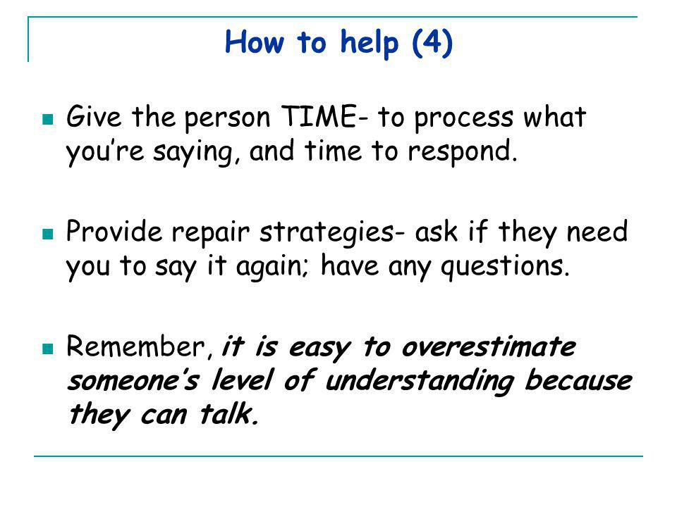 How to help (4) Give the person TIME- to process what you're saying, and time to respond. Provide repair strategies- ask if they need you to say it ag