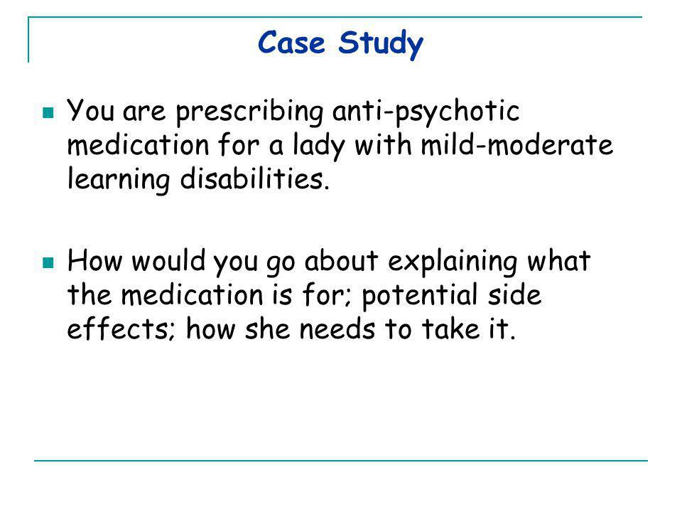 Case Study You are prescribing anti-psychotic medication for a lady with mild-moderate learning disabilities.