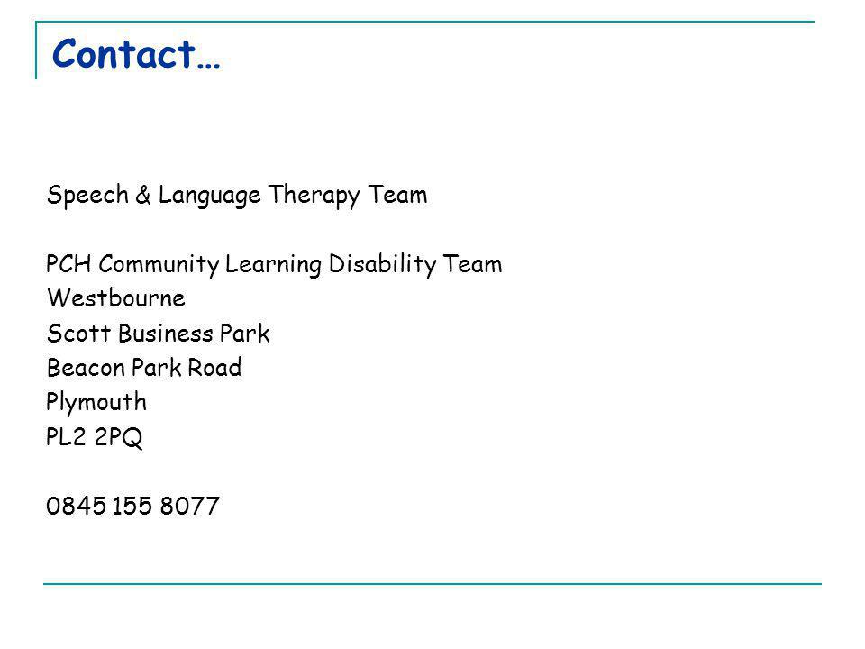 Contact… Speech & Language Therapy Team PCH Community Learning Disability Team Westbourne Scott Business Park Beacon Park Road Plymouth PL2 2PQ 0845 1