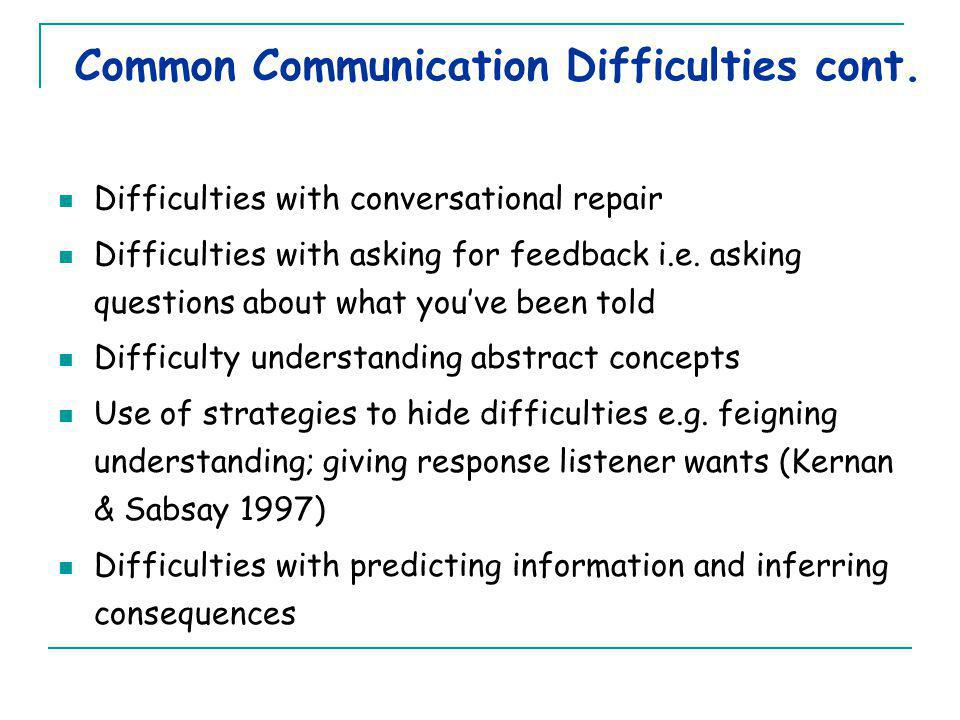 Difficulties with conversational repair Difficulties with asking for feedback i.e. asking questions about what you've been told Difficulty understandi