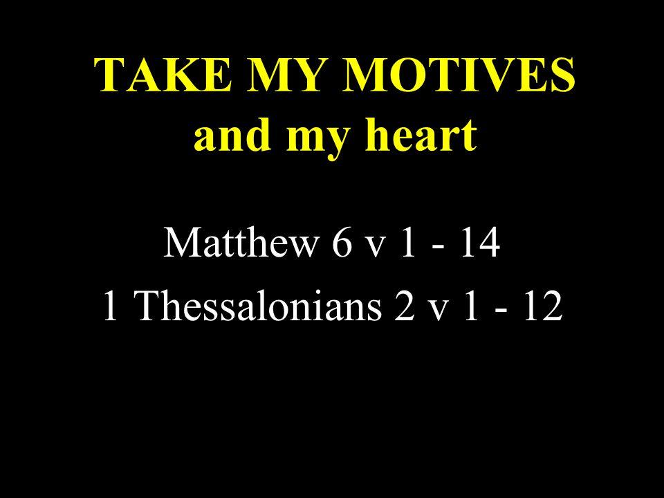 TAKE MY MOTIVES and my heart Matthew 6 v 1 - 14 1 Thessalonians 2 v 1 - 12